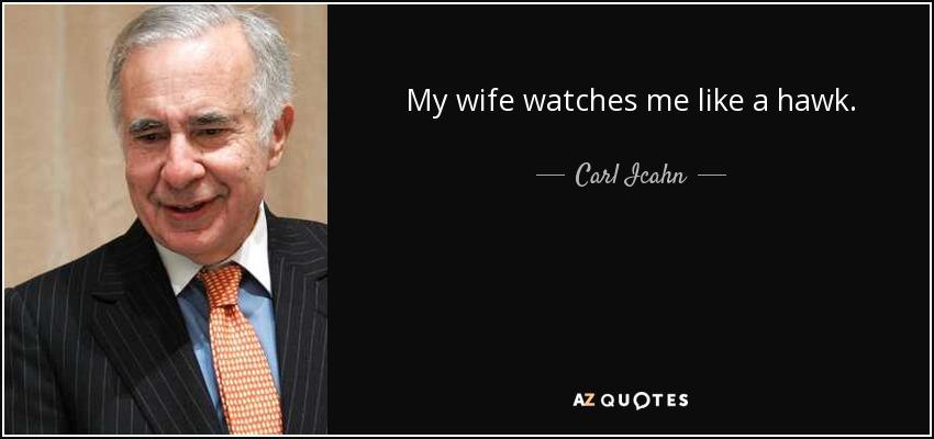 My wife watches me like a hawk. - Carl Icahn