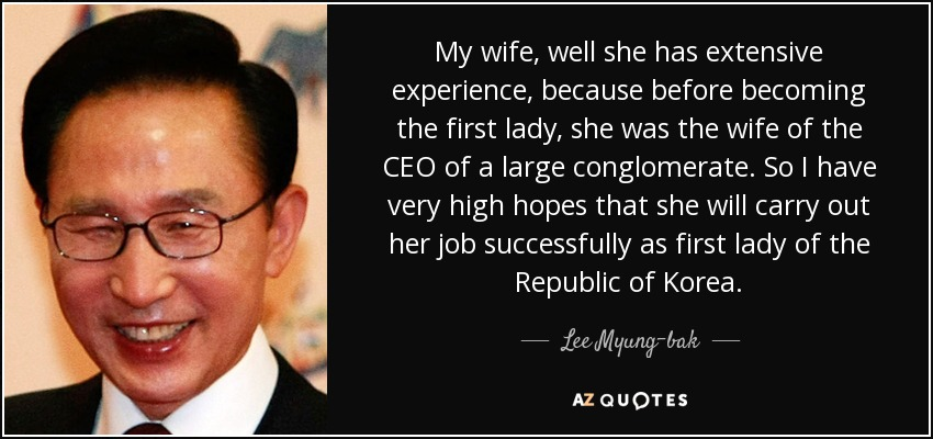 My wife, well she has extensive experience, because before becoming the first lady, she was the wife of the CEO of a large conglomerate. So I have very high hopes that she will carry out her job successfully as first lady of the Republic of Korea. - Lee Myung-bak