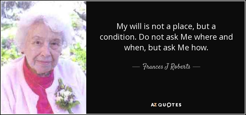 My will is not a place, but a condition. Do not ask Me where and when, but ask Me how. - Frances J Roberts