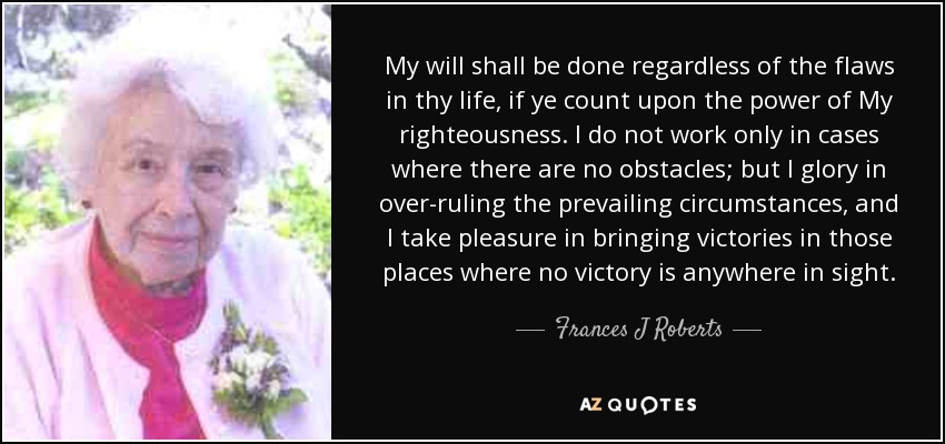 My will shall be done regardless of the flaws in thy life, if ye count upon the power of My righteousness. I do not work only in cases where there are no obstacles; but I glory in over-ruling the prevailing circumstances, and I take pleasure in bringing victories in those places where no victory is anywhere in sight. - Frances J Roberts
