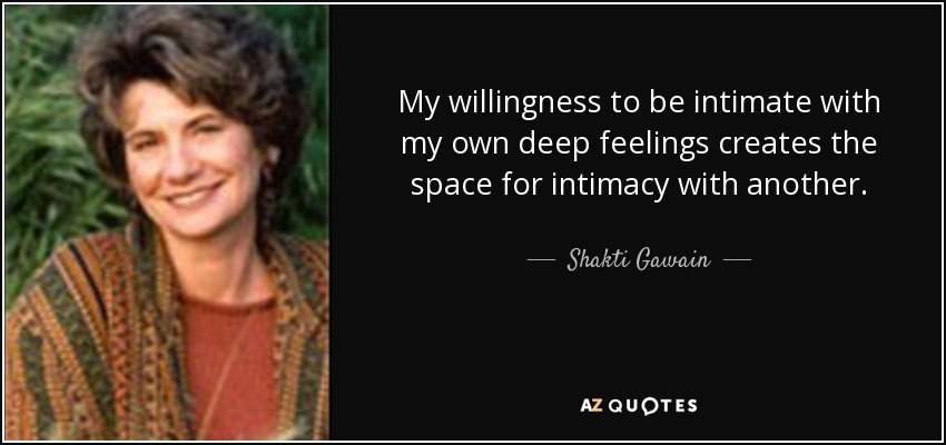 My willingness to be intimate with my own deep feelings creates the space for intimacy with another. - Shakti Gawain