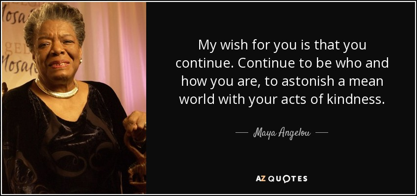 My wish for you is that you continue. Continue to be who and how you are, to astonish a mean world with your acts of kindness. - Maya Angelou