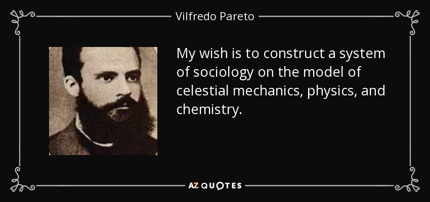 My wish is to construct a system of sociology on the model of celestial mechanics, physics, and chemistry. - Vilfredo Pareto