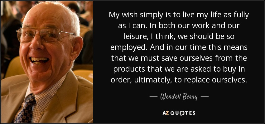 My wish simply is to live my life as fully as I can. In both our work and our leisure, I think, we should be so employed. And in our time this means that we must save ourselves from the products that we are asked to buy in order, ultimately, to replace ourselves. - Wendell Berry