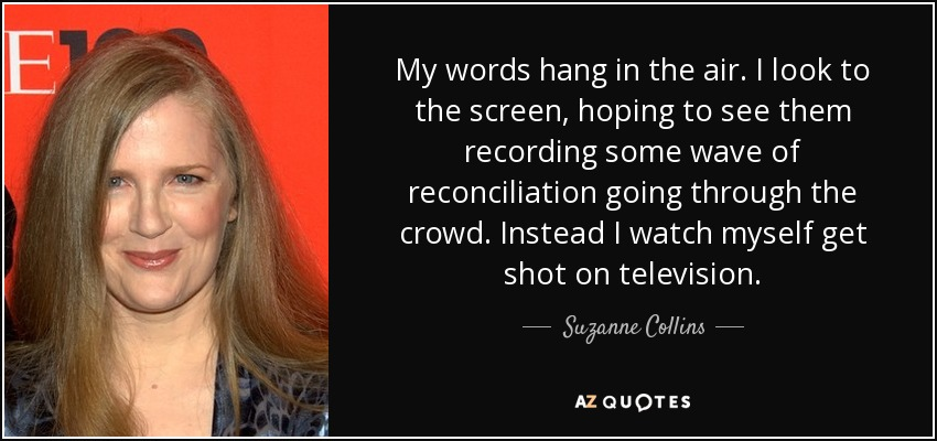 My words hang in the air. I look to the screen, hoping to see them recording some wave of reconciliation going through the crowd. Instead I watch myself get shot on television. - Suzanne Collins