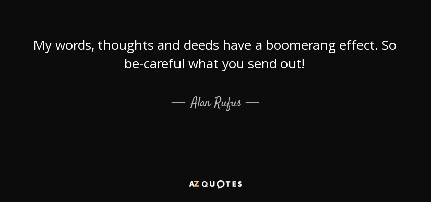 My words, thoughts and deeds have a boomerang effect. So be-careful what you send out! - Alan Rufus