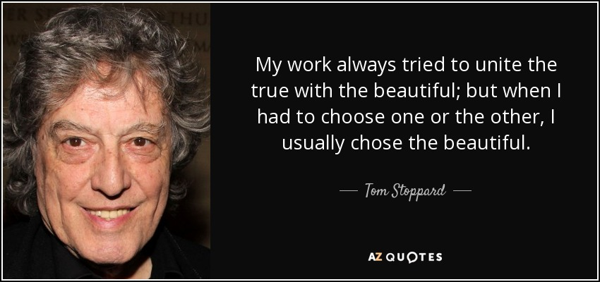 My work always tried to unite the true with the beautiful; but when I had to choose one or the other, I usually chose the beautiful. - Tom Stoppard