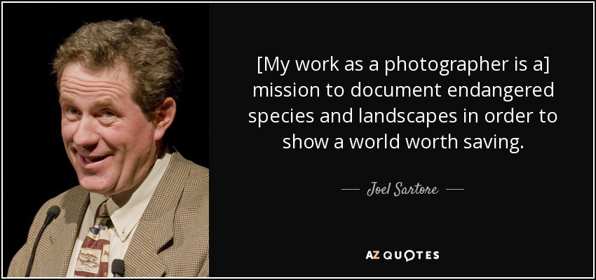 [My work as a photographer is a] mission to document endangered species and landscapes in order to show a world worth saving. - Joel Sartore