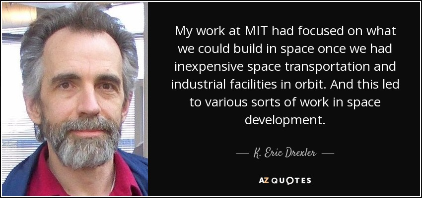 My work at MIT had focused on what we could build in space once we had inexpensive space transportation and industrial facilities in orbit. And this led to various sorts of work in space development. - K. Eric Drexler