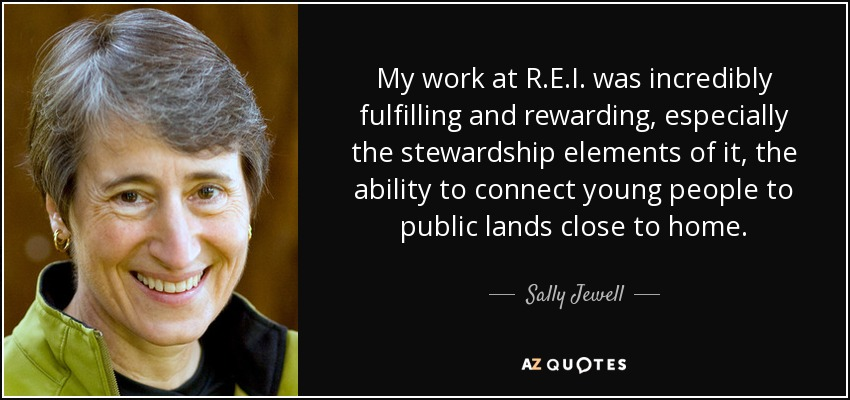My work at R.E.I. was incredibly fulfilling and rewarding, especially the stewardship elements of it, the ability to connect young people to public lands close to home. - Sally Jewell