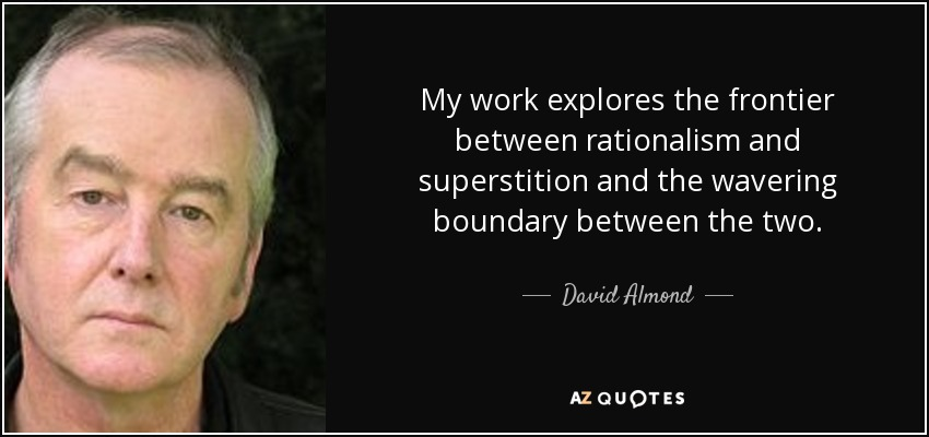 My work explores the frontier between rationalism and superstition and the wavering boundary between the two. - David Almond