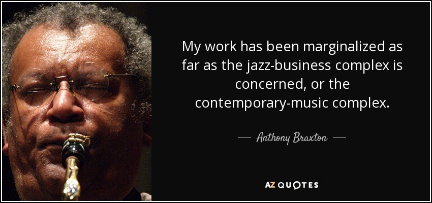 My work has been marginalized as far as the jazz-business complex is concerned, or the contemporary-music complex. - Anthony Braxton