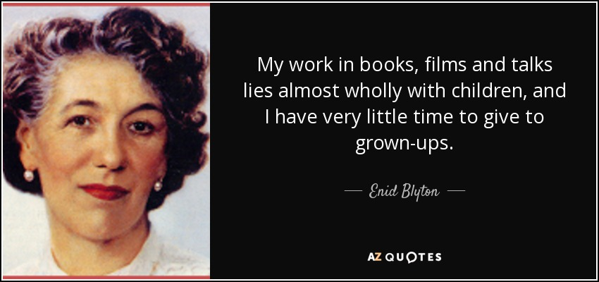 My work in books, films and talks lies almost wholly with children, and I have very little time to give to grown-ups. - Enid Blyton
