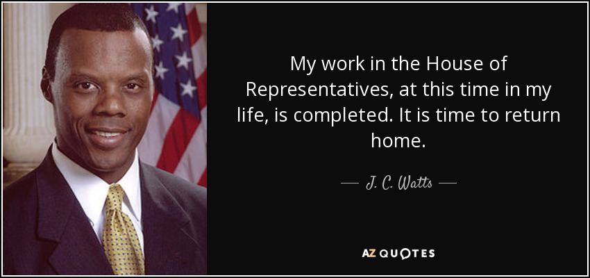My work in the House of Representatives, at this time in my life, is completed. It is time to return home. - J. C. Watts