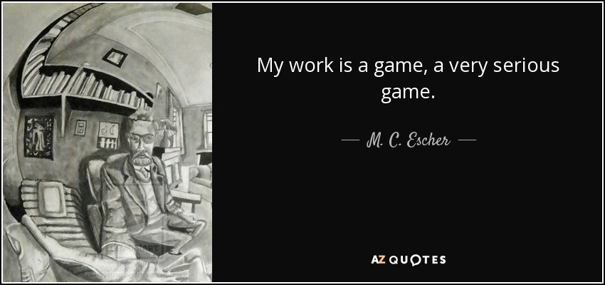 My work is a game, a very serious game. - M. C. Escher