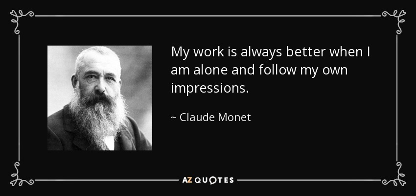 My work is always better when I am alone and follow my own impressions. - Claude Monet