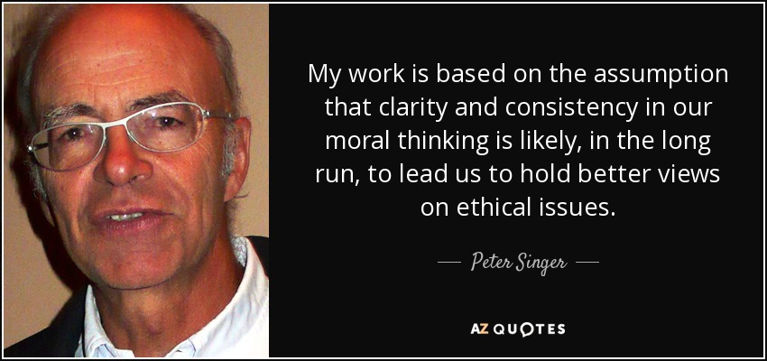 My work is based on the assumption that clarity and consistency in our moral thinking is likely, in the long run, to lead us to hold better views on ethical issues. - Peter Singer