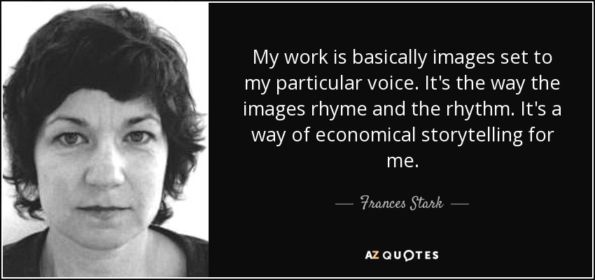 My work is basically images set to my particular voice. It's the way the images rhyme and the rhythm. It's a way of economical storytelling for me. - Frances Stark