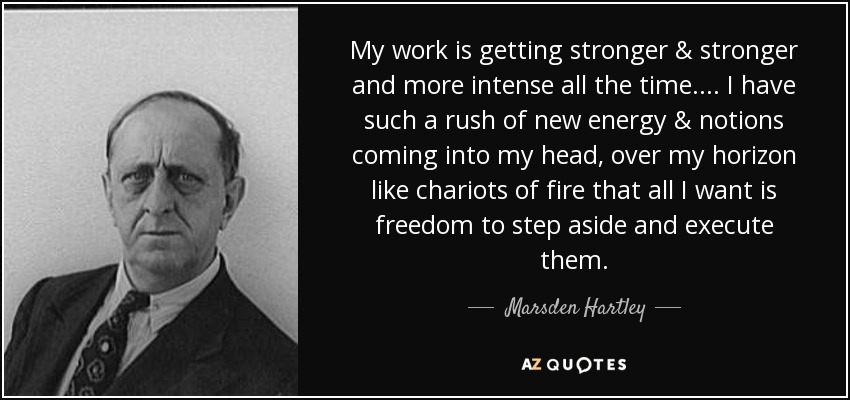 My work is getting stronger & stronger and more intense all the time.... I have such a rush of new energy & notions coming into my head, over my horizon like chariots of fire that all I want is freedom to step aside and execute them. - Marsden Hartley