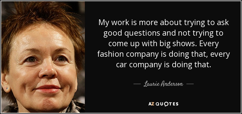 My work is more about trying to ask good questions and not trying to come up with big shows. Every fashion company is doing that, every car company is doing that. - Laurie Anderson
