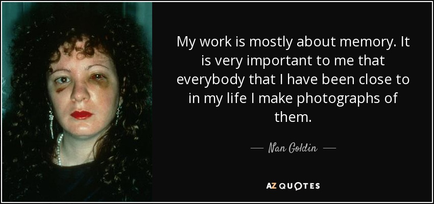 My work is mostly about memory. It is very important to me that everybody that I have been close to in my life I make photographs of them. - Nan Goldin