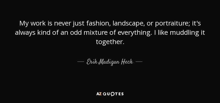 My work is never just fashion, landscape, or portraiture; it's always kind of an odd mixture of everything. I like muddling it together. - Erik Madigan Heck