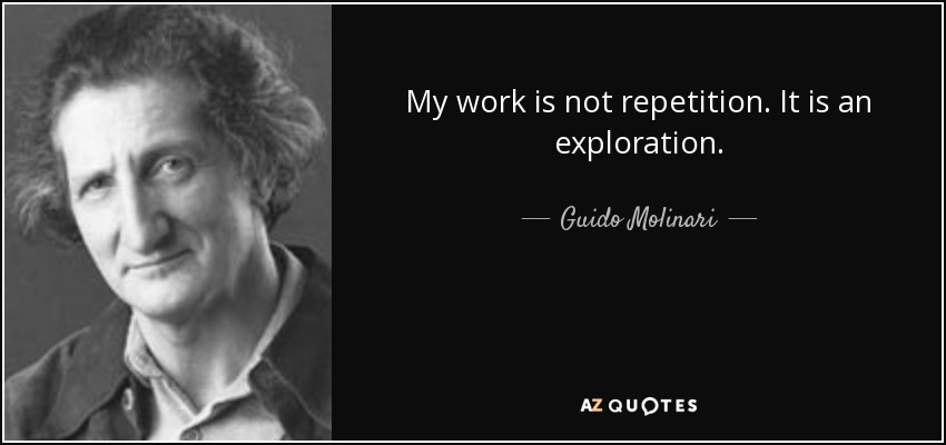 My work is not repetition. It is an exploration. - Guido Molinari