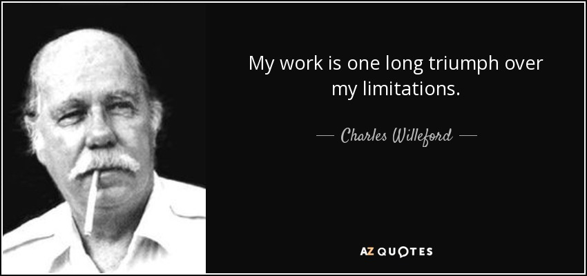 My work is one long triumph over my limitations. - Charles Willeford