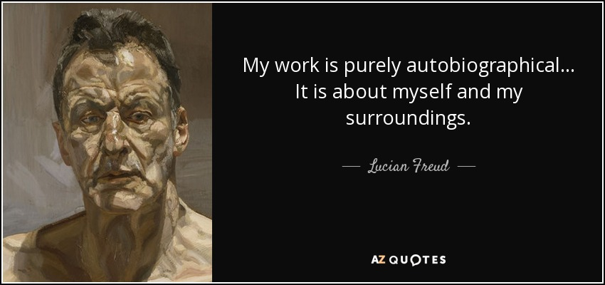 My work is purely autobiographical... It is about myself and my surroundings. - Lucian Freud