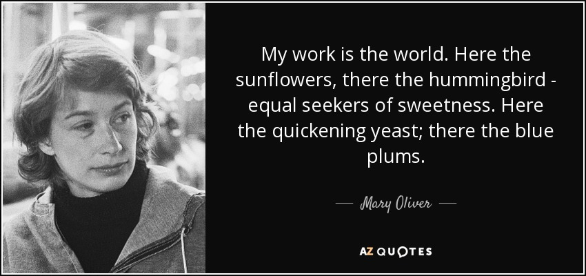 My work is the world. Here the sunflowers, there the hummingbird - equal seekers of sweetness. Here the quickening yeast; there the blue plums... - Mary Oliver