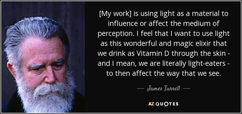 [My work] is using light as a material to influence or affect the medium of perception. I feel that I want to use light as this wonderful and magic elixir that we drink as Vitamin D through the skin - and I mean, we are literally light-eaters - to then affect the way that we see. - James Turrell