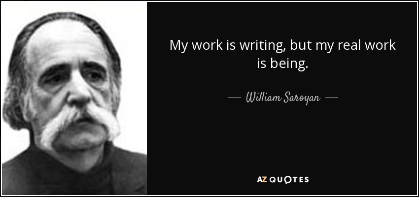 My work is writing, but my real work is being. - William Saroyan