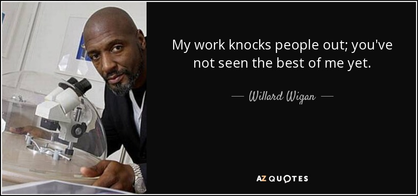 My work knocks people out; you've not seen the best of me yet. - Willard Wigan