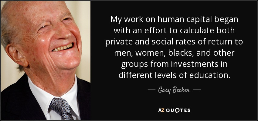 My work on human capital began with an effort to calculate both private and social rates of return to men, women, blacks, and other groups from investments in different levels of education. - Gary Becker