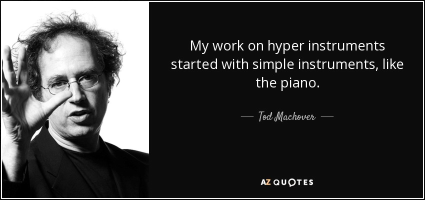 My work on hyper instruments started with simple instruments, like the piano. - Tod Machover