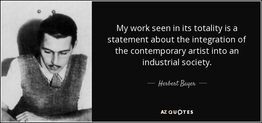 My work seen in its totality is a statement about the integration of the contemporary artist into an industrial society. - Herbert Bayer