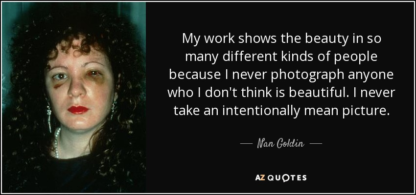 My work shows the beauty in so many different kinds of people because I never photograph anyone who I don't think is beautiful. I never take an intentionally mean picture. - Nan Goldin