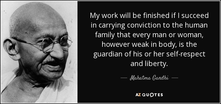My work will be finished if I succeed in carrying conviction to the human family that every man or woman, however weak in body, is the guardian of his or her self-respect and liberty. - Mahatma Gandhi