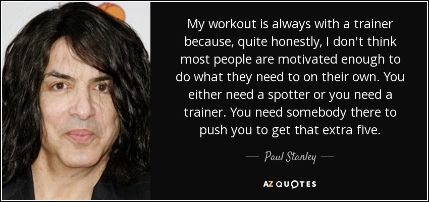 My workout is always with a trainer because, quite honestly, I don't think most people are motivated enough to do what they need to on their own. You either need a spotter or you need a trainer. You need somebody there to push you to get that extra five. - Paul Stanley