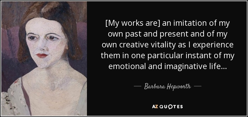 [My works are] an imitation of my own past and present and of my own creative vitality as I experience them in one particular instant of my emotional and imaginative life. . . - Barbara Hepworth