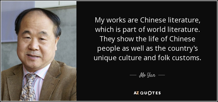 My works are Chinese literature, which is part of world literature. They show the life of Chinese people as well as the country's unique culture and folk customs. - Mo Yan