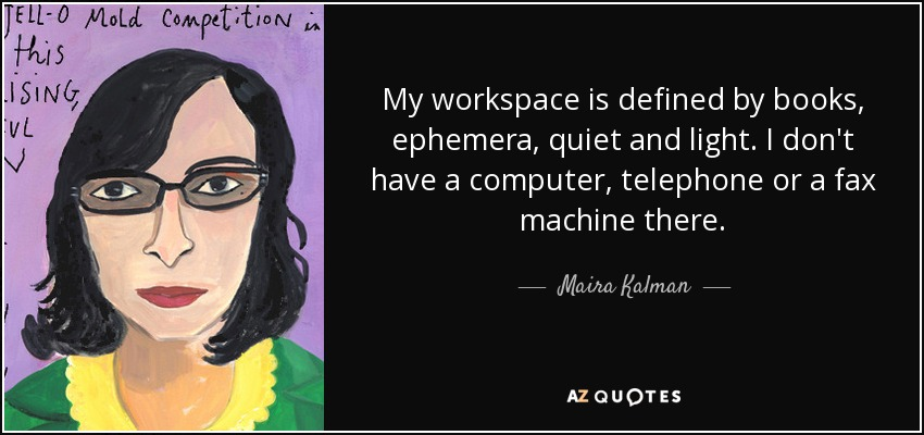 My workspace is defined by books, ephemera, quiet and light. I don't have a computer, telephone or a fax machine there. - Maira Kalman