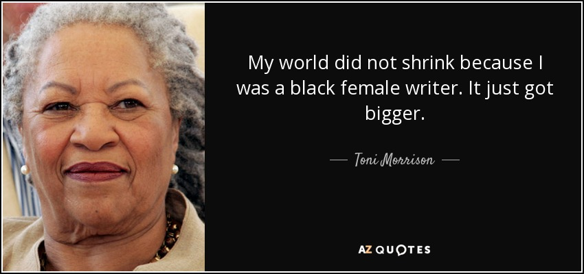 My world did not shrink because I was a black female writer. It just got bigger. - Toni Morrison