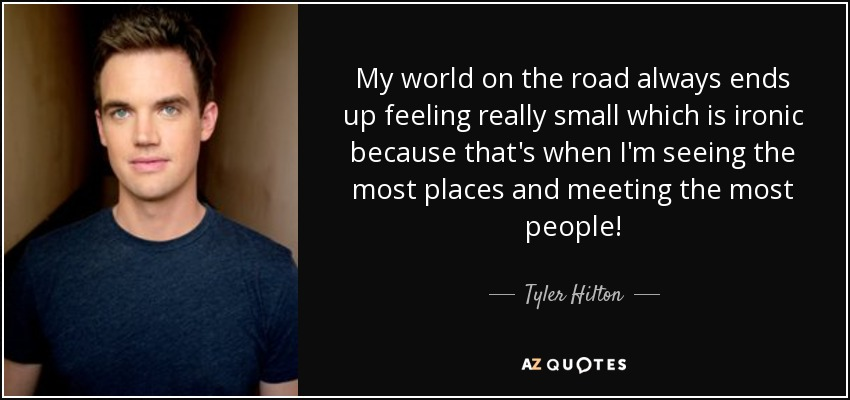 My world on the road always ends up feeling really small which is ironic because that's when I'm seeing the most places and meeting the most people! - Tyler Hilton