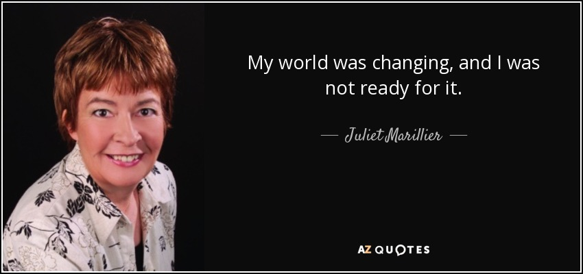My world was changing, and I was not ready for it. - Juliet Marillier