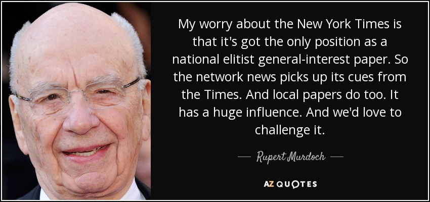 My worry about the New York Times is that it's got the only position as a national elitist general-interest paper. So the network news picks up its cues from the Times. And local papers do too. It has a huge influence. And we'd love to challenge it. - Rupert Murdoch