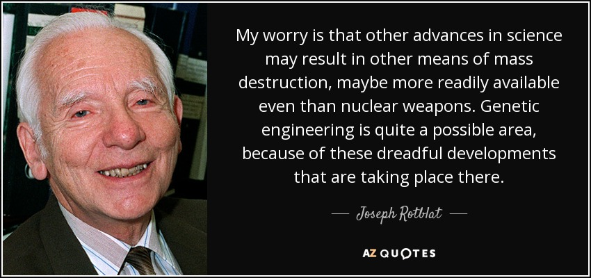 My worry is that other advances in science may result in other means of mass destruction, maybe more readily available even than nuclear weapons. Genetic engineering is quite a possible area, because of these dreadful developments that are taking place there. - Joseph Rotblat