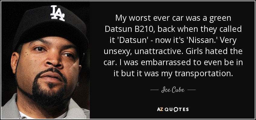 Ice Cube Quote My Worst Ever Car Was A Green Datsun B210 Back