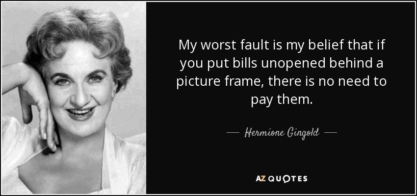 My worst fault is my belief that if you put bills unopened behind a picture frame, there is no need to pay them. - Hermione Gingold