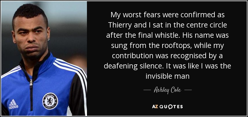 My worst fears were confirmed as Thierry and I sat in the centre circle after the final whistle. His name was sung from the rooftops, while my contribution was recognised by a deafening silence. It was like I was the invisible man - Ashley Cole